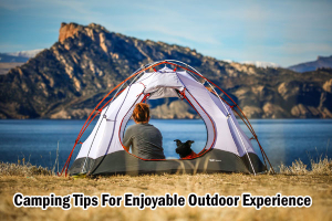 Camping Tips For Enjoyable Outdoor Experience