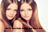 How To Have Clean, Healthy And Glossy Hair