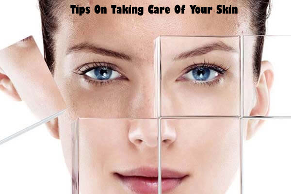 Tips On Taking Care Of Your Skin