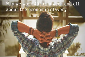 Why we work 40 hrs a week and all about the economic slavery