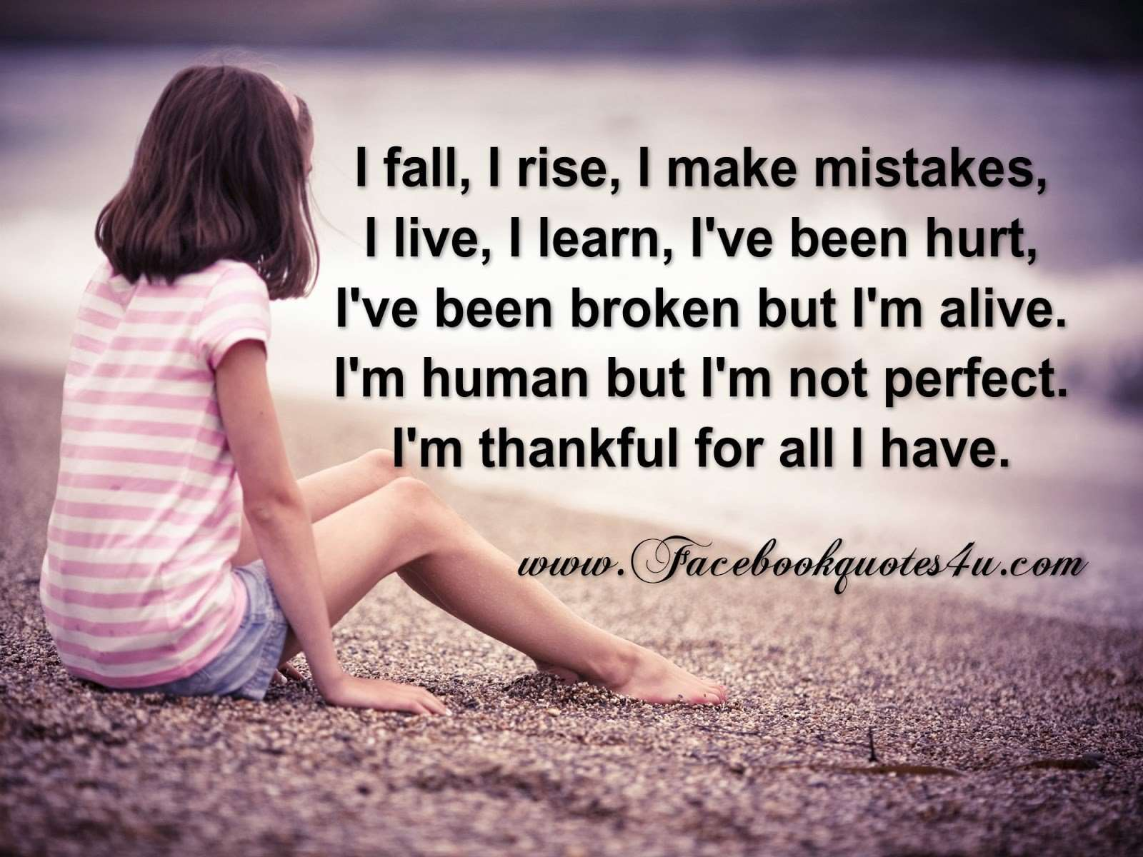 i fall i rise i make mistake i live i learn i have been hurt i have been broken but u am alive i am human but i am not perfect i am thankful for all i have