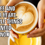 Coffee and Your Heart. Simple Things You Need to Know