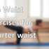 How to Get Even Smaller Waist: Top 10 Exercises to make Smaller Waist in a Month